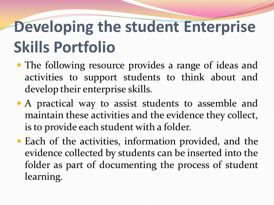 Developing the student Enterprise Skills Portfolio The following resource provides a range of ideas and activities to support students to think about and develop their enterprise skills.