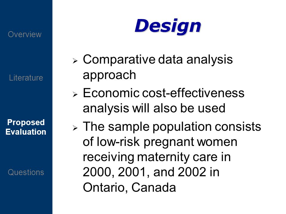 Proposed Evaluation Questions Overview Literature Design Comparative data analysis approach Economic cost-effectiveness analysis will also be used The sample population consists of low-risk pregnant women receiving maternity care in 2000, 2001, and 2002 in Ontario, Canada