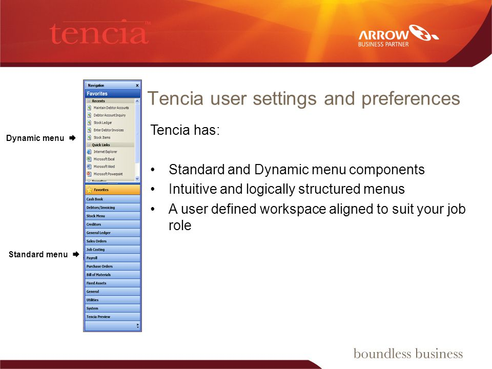 Tencia user settings and preferences Tencia has: Standard and Dynamic menu components Intuitive and logically structured menus A user defined workspace aligned to suit your job role Dynamic menu Standard menu