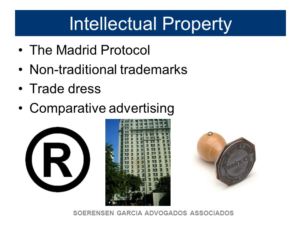 SOERENSEN GARCIA ADVOGADOS ASSOCIADOS Intellectual Property The Madrid Protocol Non-traditional trademarks Trade dress Comparative advertising