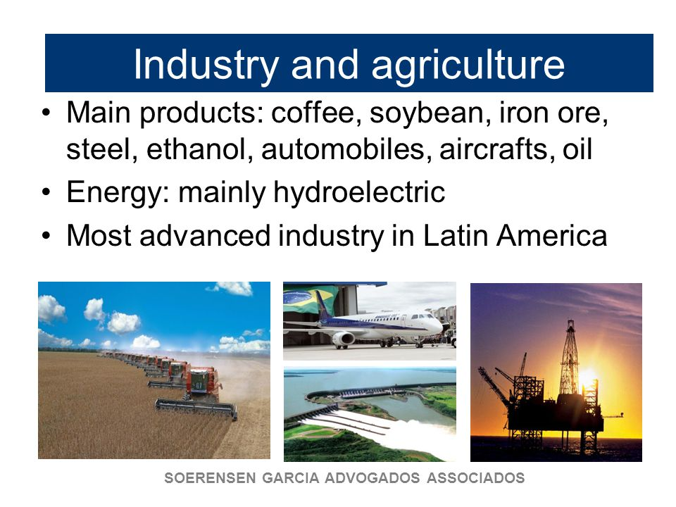 SOERENSEN GARCIA ADVOGADOS ASSOCIADOS Industry and agriculture Main products: coffee, soybean, iron ore, steel, ethanol, automobiles, aircrafts, oil Energy: mainly hydroelectric Most advanced industry in Latin America