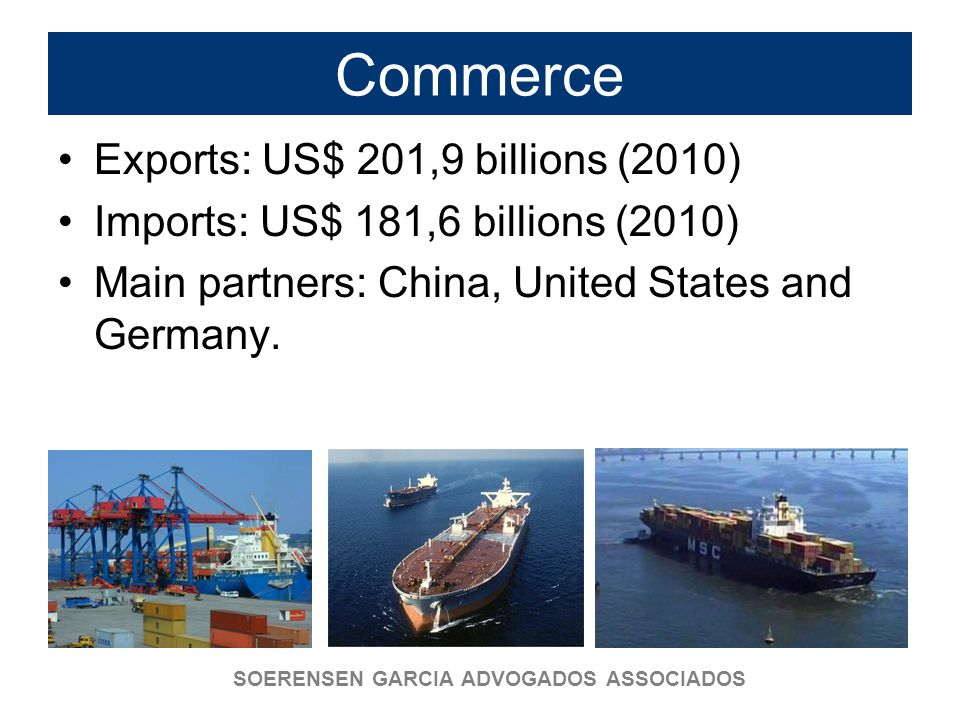 SOERENSEN GARCIA ADVOGADOS ASSOCIADOS Commerce Exports: US$ 201,9 billions (2010) Imports: US$ 181,6 billions (2010) Main partners: China, United States and Germany.