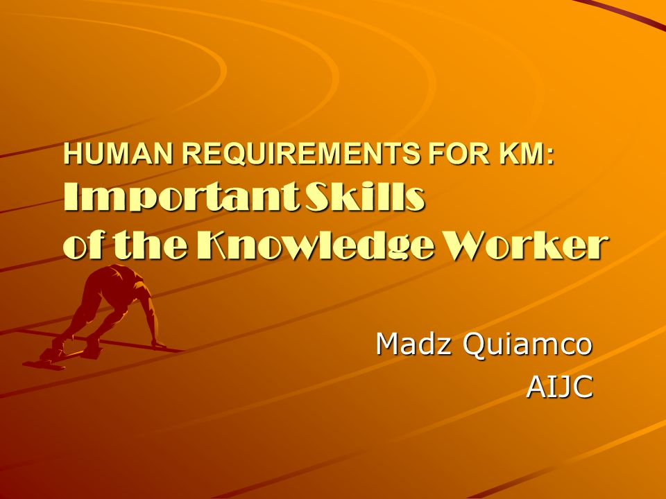 HUMAN REQUIREMENTS FOR KM: Important Skills of the Knowledge Worker Madz Quiamco AIJC