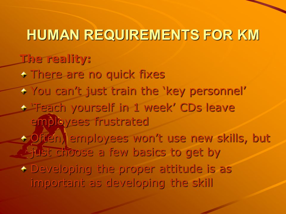 HUMAN REQUIREMENTS FOR KM The reality: There are no quick fixes You cant just train the key personnel Teach yourself in 1 week CDs leave employees frustrated Often, employees wont use new skills, but just choose a few basics to get by Developing the proper attitude is as important as developing the skill