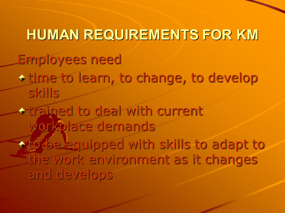 HUMAN REQUIREMENTS FOR KM Employees need time to learn, to change, to develop skills trained to deal with current workplace demands to be equipped with skills to adapt to the work environment as it changes and develops