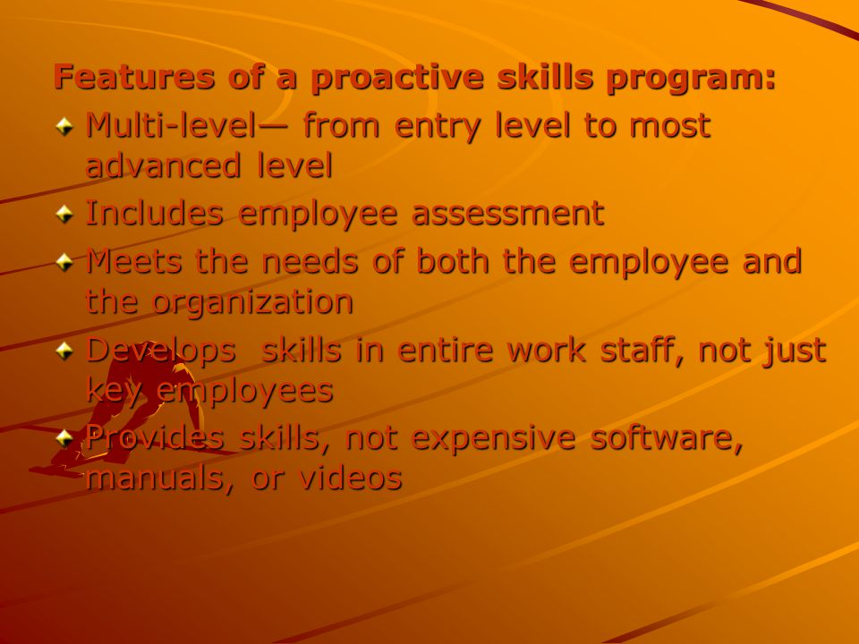 Features of a proactive skills program: Multi-level from entry level to most advanced level Includes employee assessment Meets the needs of both the employee and the organization Develops skills in entire work staff, not just key employees Provides skills, not expensive software, manuals, or videos