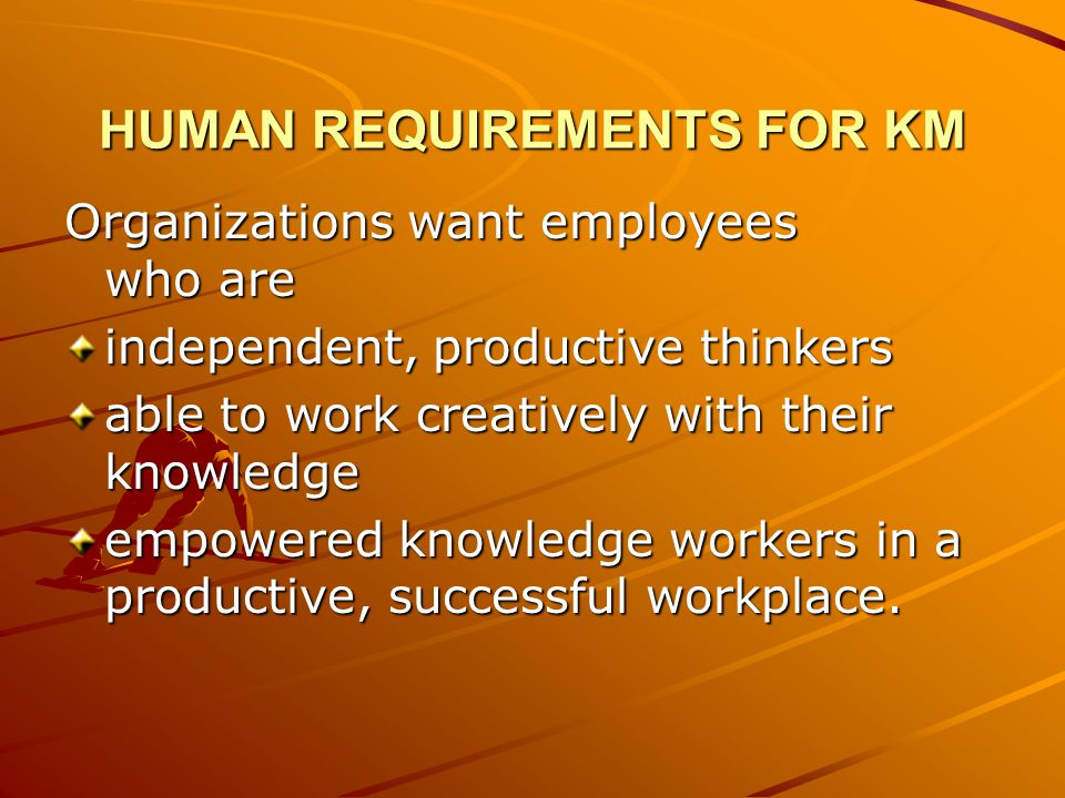 HUMAN REQUIREMENTS FOR KM Organizations want employees who are independent, productive thinkers able to work creatively with their knowledge empowered knowledge workers in a productive, successful workplace.
