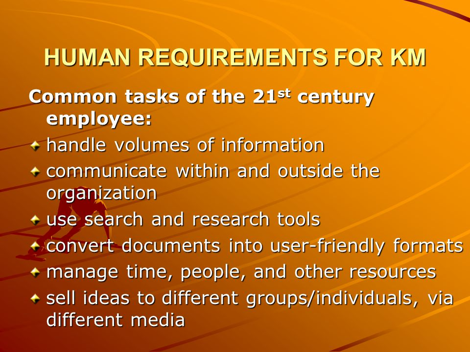 HUMAN REQUIREMENTS FOR KM Common tasks of the 21 st century employee: handle volumes of information communicate within and outside the organization use search and research tools convert documents into user-friendly formats manage time, people, and other resources sell ideas to different groups/individuals, via different media