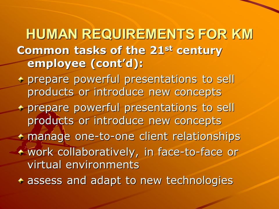 HUMAN REQUIREMENTS FOR KM Common tasks of the 21 st century employee (contd): prepare powerful presentations to sell products or introduce new concepts manage one-to-one client relationships work collaboratively, in face-to-face or virtual environments assess and adapt to new technologies