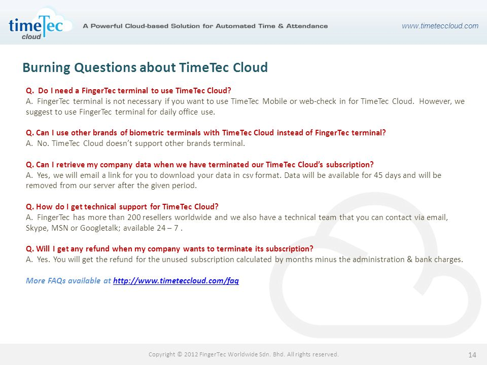 www.timeteccloud.com Copyright © 2012 FingerTec Worldwide Sdn. Bhd. All rights reserved. 14 Burning Questions about TimeTec Cloud Q. Do I need a Finge