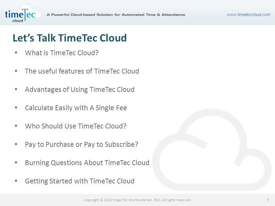 www.timeteccloud.com Copyright © 2012 FingerTec Worldwide Sdn. Bhd. All rights reserved. 7 Lets Talk TimeTec Cloud What is TimeTec Cloud? The useful f