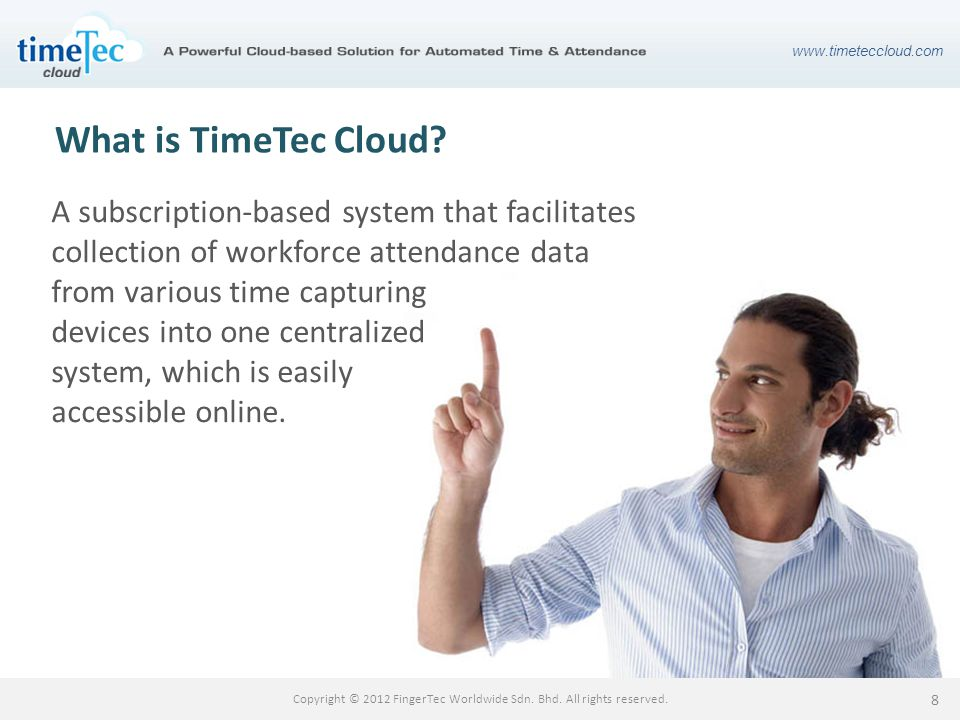 www.timeteccloud.com Copyright © 2012 FingerTec Worldwide Sdn. Bhd. All rights reserved. 8 What is TimeTec Cloud? A subscription-based system that fac