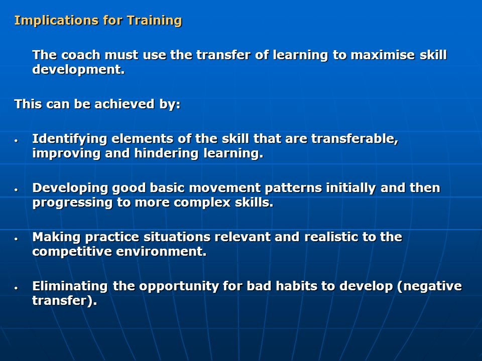 Implications for Training The coach must use the transfer of learning to maximise skill development. This can be achieved by: Identifying elements of