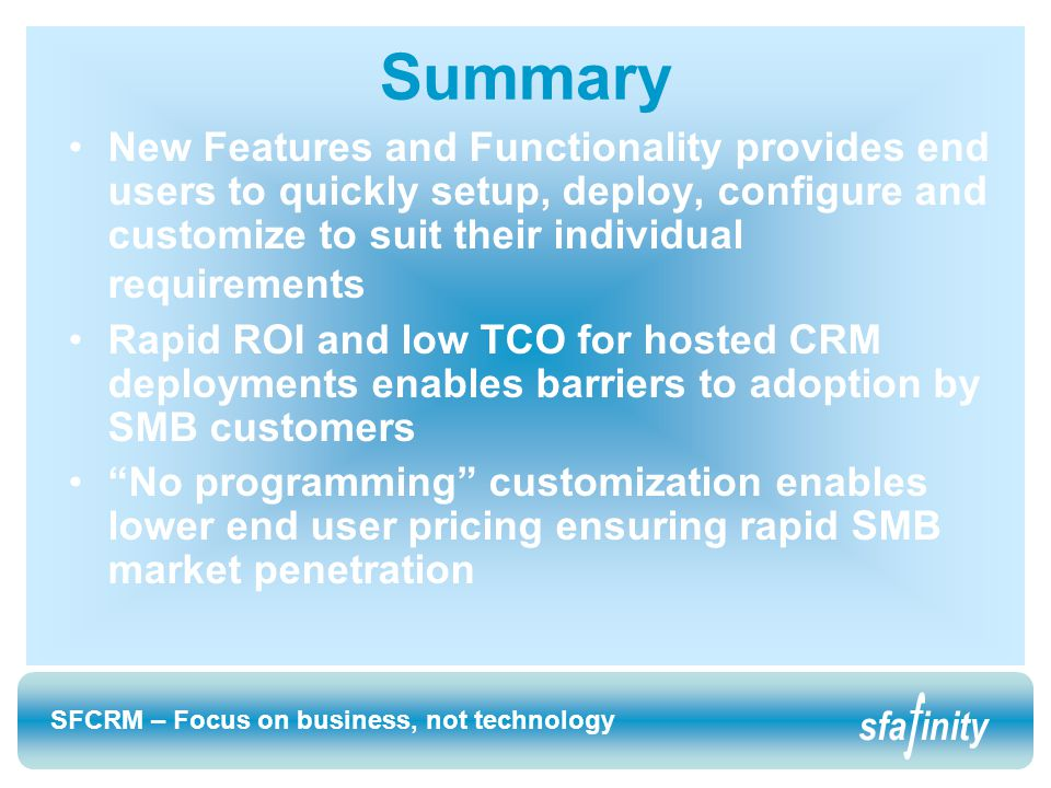 SFCRM – Focus on business, not technology sfainity SFCRM – Focus on business, not technology sfainity Summary New Features and Functionality provides end users to quickly setup, deploy, configure and customize to suit their individual requirements Rapid ROI and low TCO for hosted CRM deployments enables barriers to adoption by SMB customers No programming customization enables lower end user pricing ensuring rapid SMB market penetration