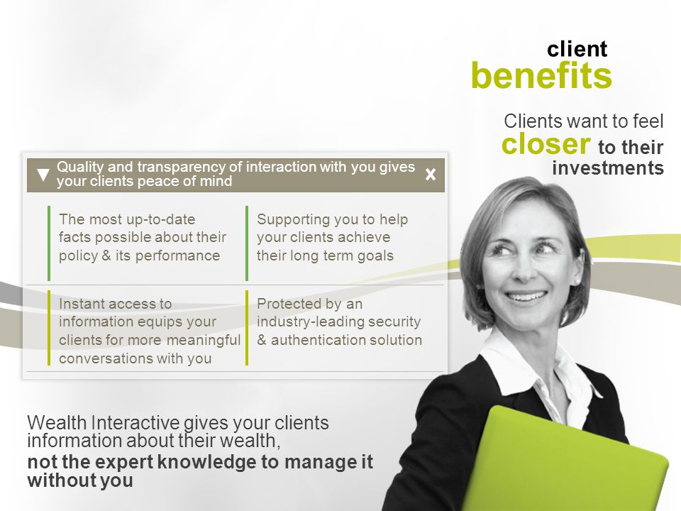 Clients want to feel closer to their investments Quality and transparency of interaction with you gives your clients peace of mind The most up-to-date facts possible about their policy & its performance Supporting you to help your clients achieve their long term goals Instant access to information equips your clients for more meaningful conversations with you Protected by an industry-leading security & authentication solution Wealth Interactive gives your clients information about their wealth, not the expert knowledge to manage it without you client benefits