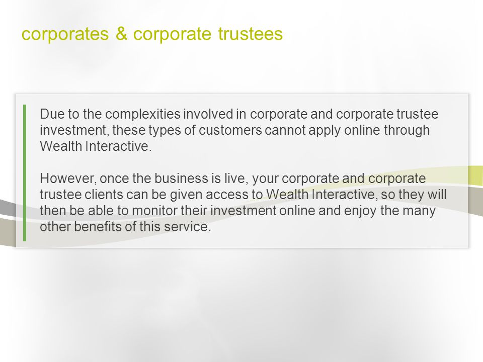 corporates & corporate trustees Due to the complexities involved in corporate and corporate trustee investment, these types of customers cannot apply online through Wealth Interactive.