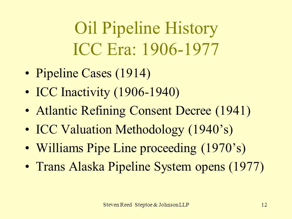 Steven Reed Steptoe & Johnson LLP12 Oil Pipeline History ICC Era: 1906-1977 Pipeline Cases (1914) ICC Inactivity (1906-1940) Atlantic Refining Consent