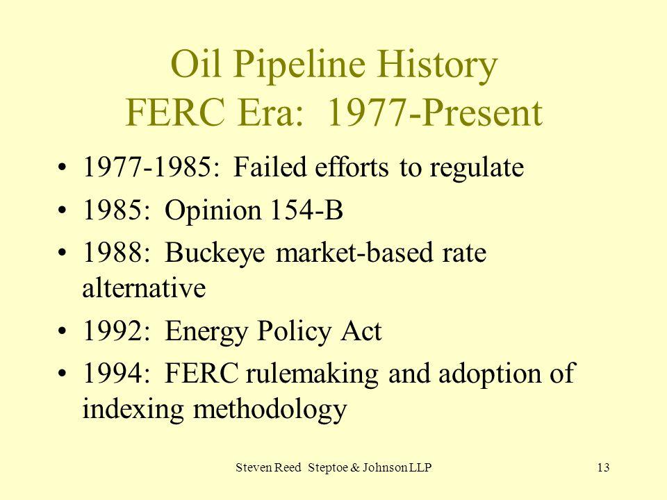 Steven Reed Steptoe & Johnson LLP13 Oil Pipeline History FERC Era: 1977-Present 1977-1985: Failed efforts to regulate 1985: Opinion 154-B 1988: Buckey