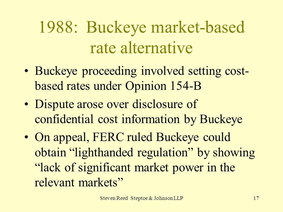Steven Reed Steptoe & Johnson LLP17 1988: Buckeye market-based rate alternative Buckeye proceeding involved setting cost- based rates under Opinion 15