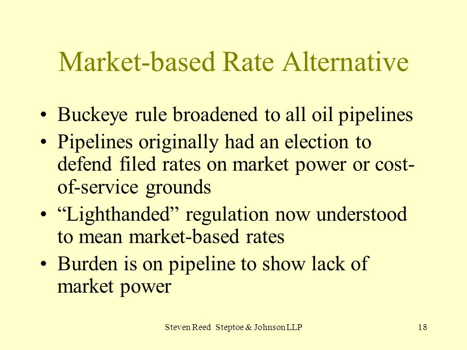 Steven Reed Steptoe & Johnson LLP18 Market-based Rate Alternative Buckeye rule broadened to all oil pipelines Pipelines originally had an election to defend filed rates on market power or cost- of-service grounds Lighthanded regulation now understood to mean market-based rates Burden is on pipeline to show lack of market power