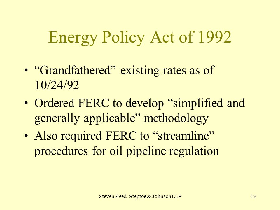 Steven Reed Steptoe & Johnson LLP19 Energy Policy Act of 1992 Grandfathered existing rates as of 10/24/92 Ordered FERC to develop simplified and generally applicable methodology Also required FERC to streamline procedures for oil pipeline regulation
