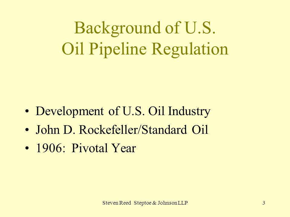 Steven Reed Steptoe & Johnson LLP3 Background of U.S. Oil Pipeline Regulation Development of U.S. Oil Industry John D. Rockefeller/Standard Oil 1906: