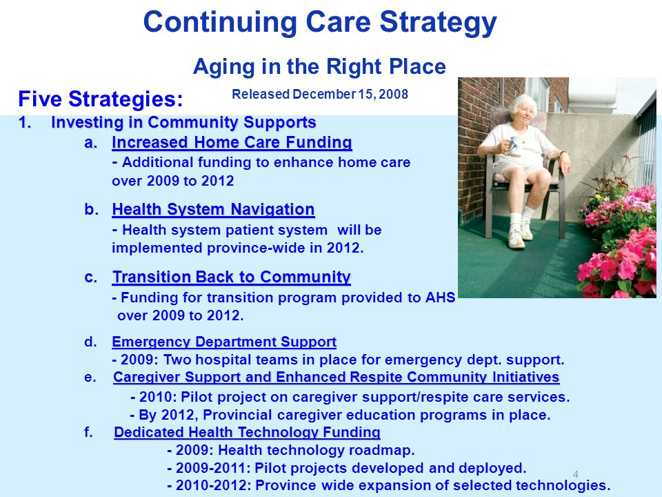 Continuing Care Strategy Aging in the Right Place Released December 15, 2008 Five Strategies: 1.Investing in Community Supports a.Increased Home Care Funding - Additional funding to enhance home care over 2009 to 2012 Health System Navigation b.Health System Navigation - Health system patient system will be implemented province-wide in 2012.