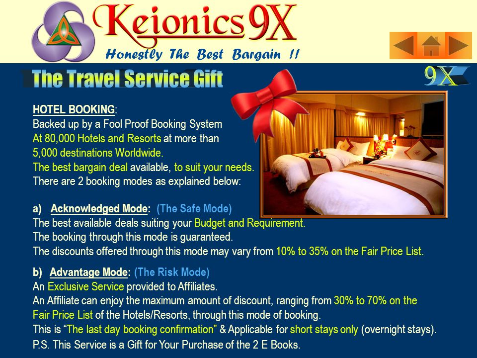 HOTEL BOOKING : Backed up by a Fool Proof Booking System At 80,000 Hotels and Resorts at more than 5,000 destinations Worldwide. The best bargain deal