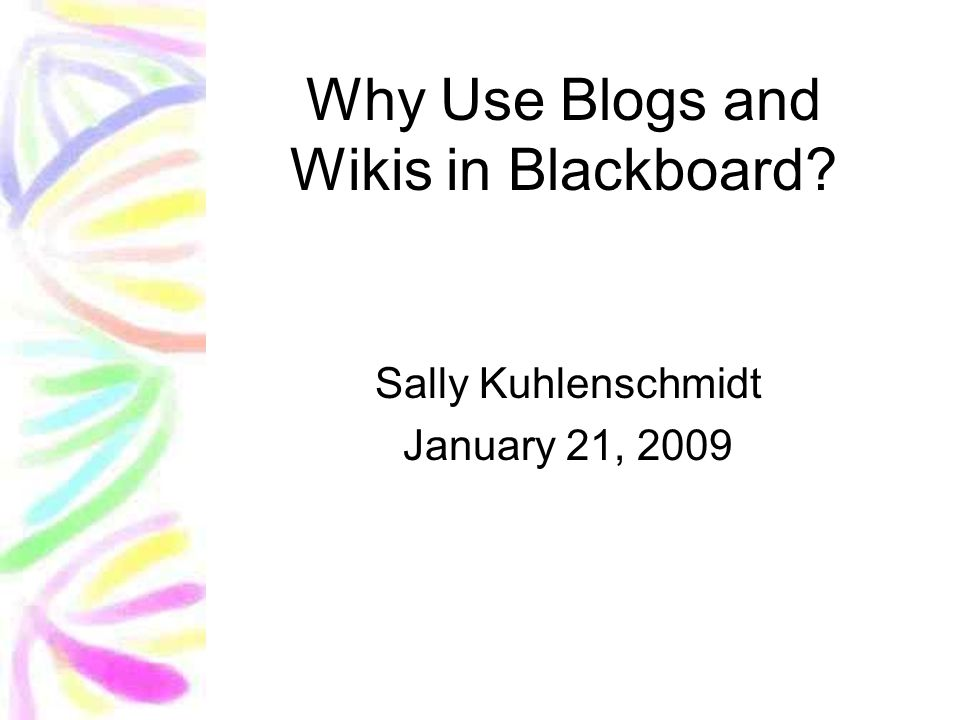 Why Use Blogs and Wikis in Blackboard Sally Kuhlenschmidt January 21, 2009