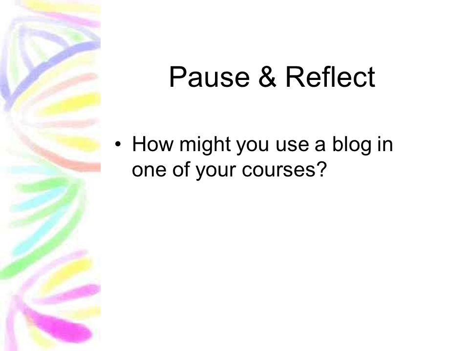 Pause & Reflect How might you use a blog in one of your courses