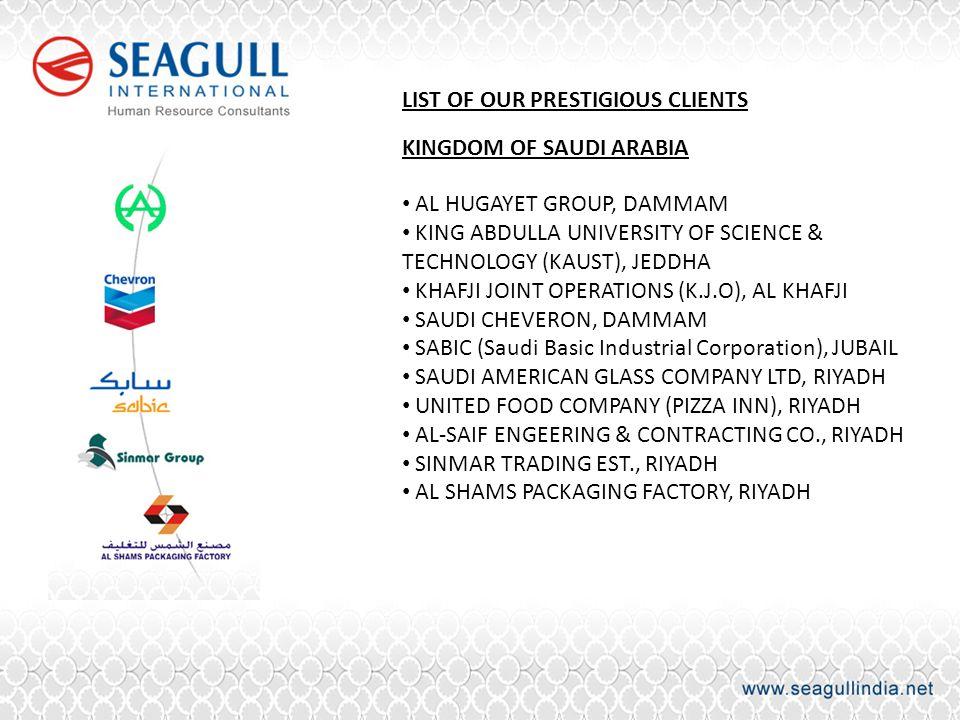 LIST OF OUR PRESTIGIOUS CLIENTS KINGDOM OF SAUDI ARABIA AL HUGAYET GROUP, DAMMAM KING ABDULLA UNIVERSITY OF SCIENCE & TECHNOLOGY (KAUST), JEDDHA KHAFJI JOINT OPERATIONS (K.J.O), AL KHAFJI SAUDI CHEVERON, DAMMAM SABIC (Saudi Basic Industrial Corporation), JUBAIL SAUDI AMERICAN GLASS COMPANY LTD, RIYADH UNITED FOOD COMPANY (PIZZA INN), RIYADH AL-SAIF ENGEERING & CONTRACTING CO., RIYADH SINMAR TRADING EST., RIYADH AL SHAMS PACKAGING FACTORY, RIYADH