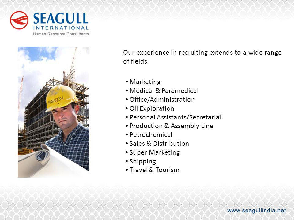 Our experience in recruiting extends to a wide range of fields. Marketing Medical & Paramedical Office/Administration Oil Exploration Personal Assista