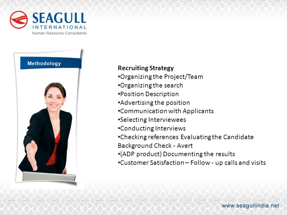 Recruiting Strategy Organizing the Project/Team Organizing the search Position Description Advertising the position Communication with Applicants Selecting Interviewees Conducting Interviews Checking references Evaluating the Candidate Background Check - Avert (ADP product) Documenting the results Customer Satisfaction – Follow - up calls and visits