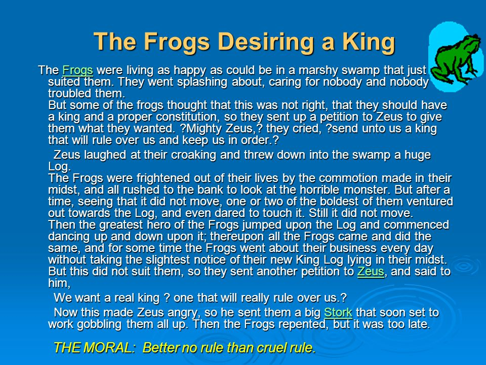 The Frogs Desiring a King The Frogs were living as happy as could be in a marshy swamp that just suited them.