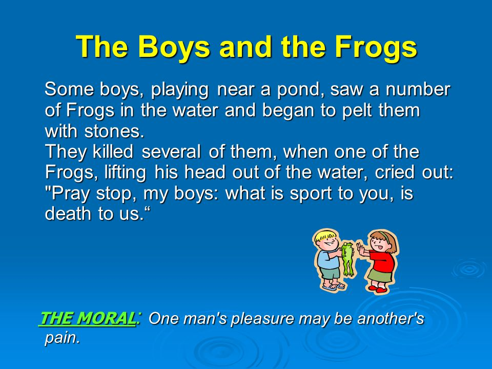 The Boys and the Frogs Some boys, playing near a pond, saw a number of Frogs in the water and began to pelt them with stones.