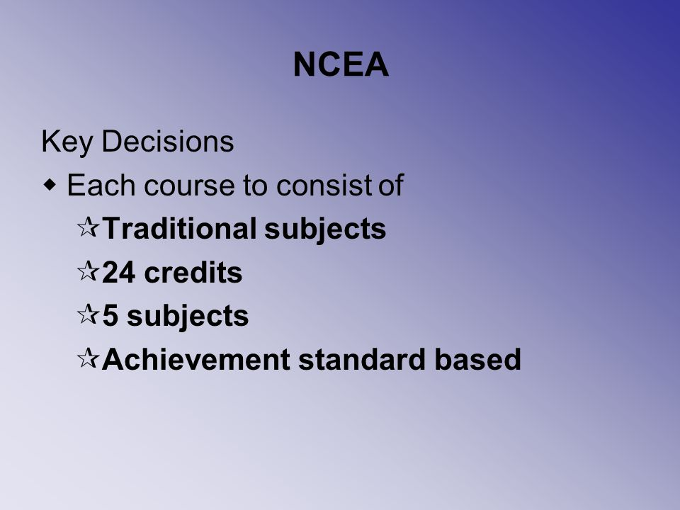 NCEA Key Decisions Each course to consist of Traditional subjects 24 credits 5 subjects Achievement standard based