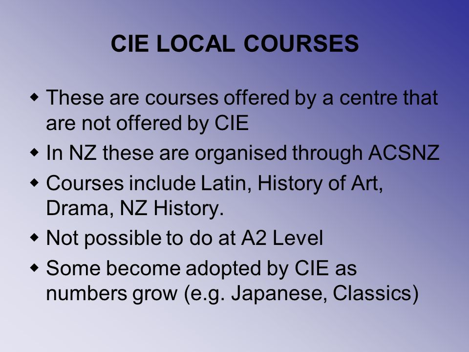 CIE LOCAL COURSES These are courses offered by a centre that are not offered by CIE In NZ these are organised through ACSNZ Courses include Latin, History of Art, Drama, NZ History.