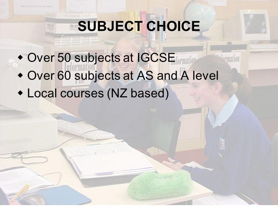 SUBJECT CHOICE Over 50 subjects at IGCSE Over 60 subjects at AS and A level Local courses (NZ based)