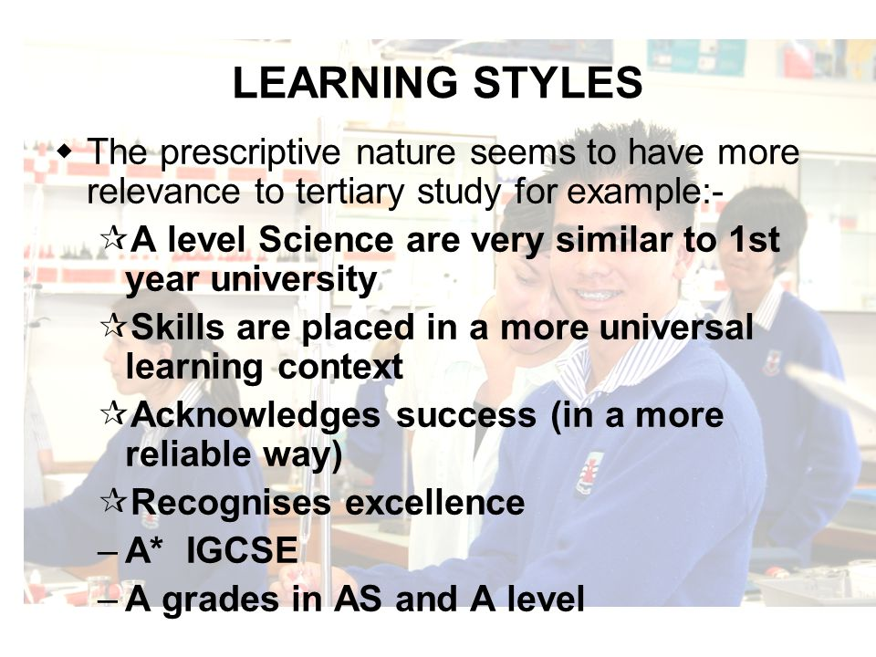 LEARNING STYLES The prescriptive nature seems to have more relevance to tertiary study for example:- A level Science are very similar to 1st year university Skills are placed in a more universal learning context Acknowledges success (in a more reliable way) Recognises excellence –A* IGCSE –A grades in AS and A level