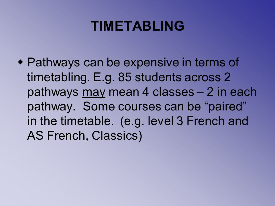 TIMETABLING Pathways can be expensive in terms of timetabling.