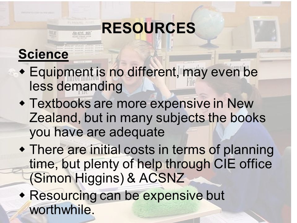 RESOURCES Science Equipment is no different, may even be less demanding Textbooks are more expensive in New Zealand, but in many subjects the books you have are adequate There are initial costs in terms of planning time, but plenty of help through CIE office (Simon Higgins) & ACSNZ Resourcing can be expensive but worthwhile.