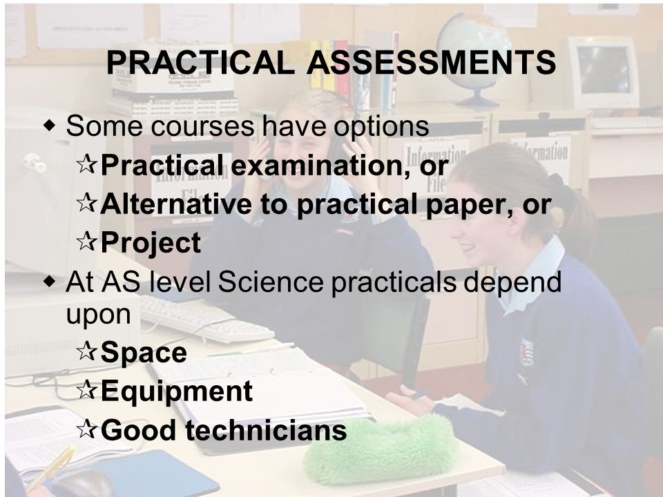 PRACTICAL ASSESSMENTS Some courses have options Practical examination, or Alternative to practical paper, or Project At AS level Science practicals depend upon Space Equipment Good technicians
