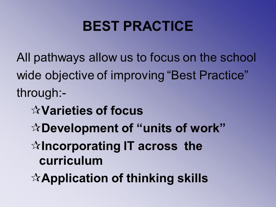 BEST PRACTICE All pathways allow us to focus on the school wide objective of improving Best Practice through:- Varieties of focus Development of units of work Incorporating IT across the curriculum Application of thinking skills