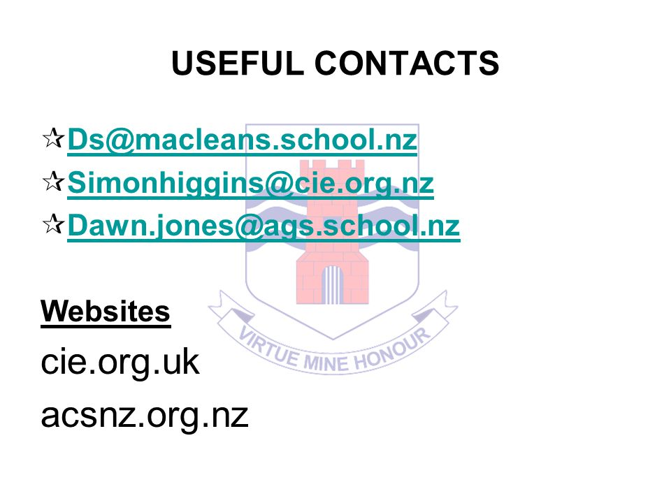 USEFUL CONTACTS Ds@macleans.school.nz Simonhiggins@cie.org.nz Dawn.jones@ags.school.nz Websites cie.org.uk acsnz.org.nz