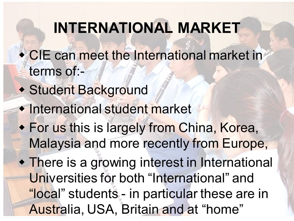 INTERNATIONAL MARKET CIE can meet the International market in terms of:- Student Background International student market For us this is largely from China, Korea, Malaysia and more recently from Europe, There is a growing interest in International Universities for both International and local students - in particular these are in Australia, USA, Britain and at home