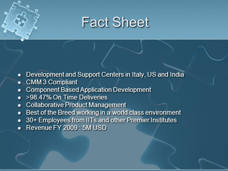 Fact Sheet Development and Support Centers in Italy, US and India CMM 3 Compliant Component Based Application Development >98.47% On Time Deliveries Collaborative Product Management Best of the Breed working in a world class environment 30+ Employees from IITs and other Premier Institutes Revenue FY 2009 : 5M USD Development and Support Centers in Italy, US and India CMM 3 Compliant Component Based Application Development >98.47% On Time Deliveries Collaborative Product Management Best of the Breed working in a world class environment 30+ Employees from IITs and other Premier Institutes Revenue FY 2009 : 5M USD