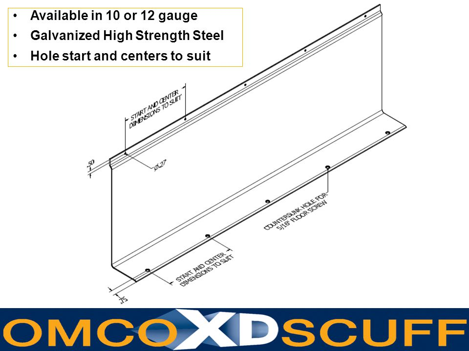www.omcoform.com Available in 10 or 12 gauge Galvanized High Strength Steel Hole start and centers to suit