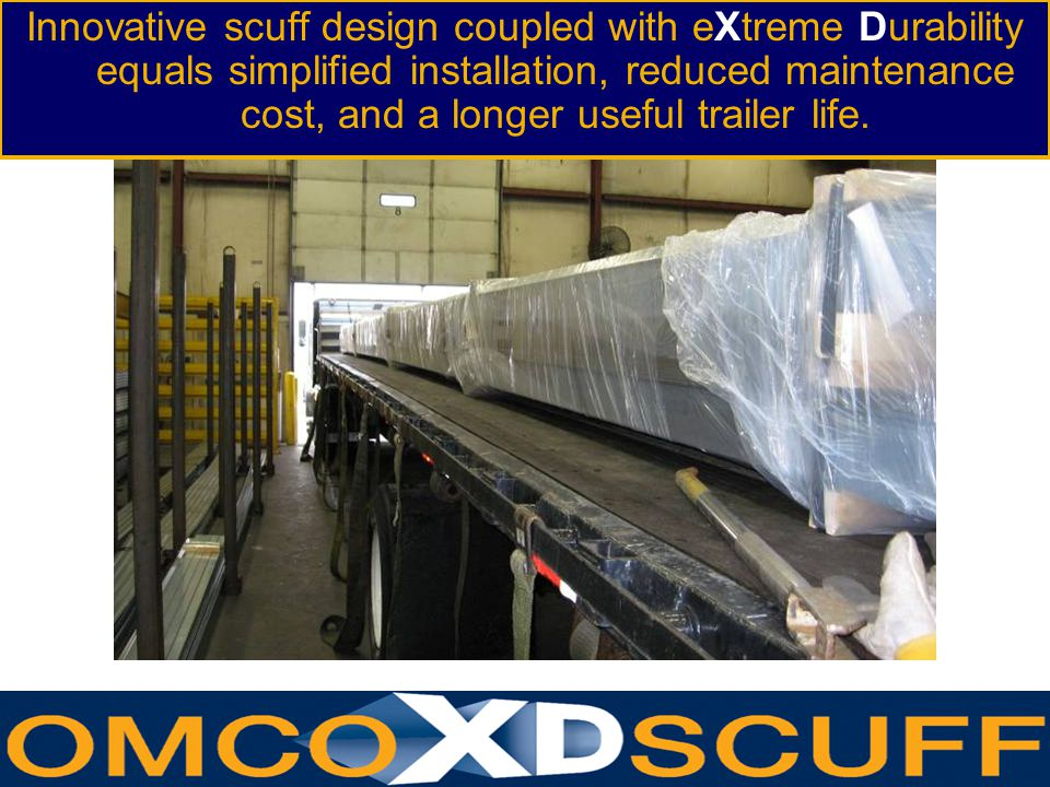 www.omcoform.com Innovative scuff design coupled with eXtreme Durability equals simplified installation, reduced maintenance cost, and a longer useful