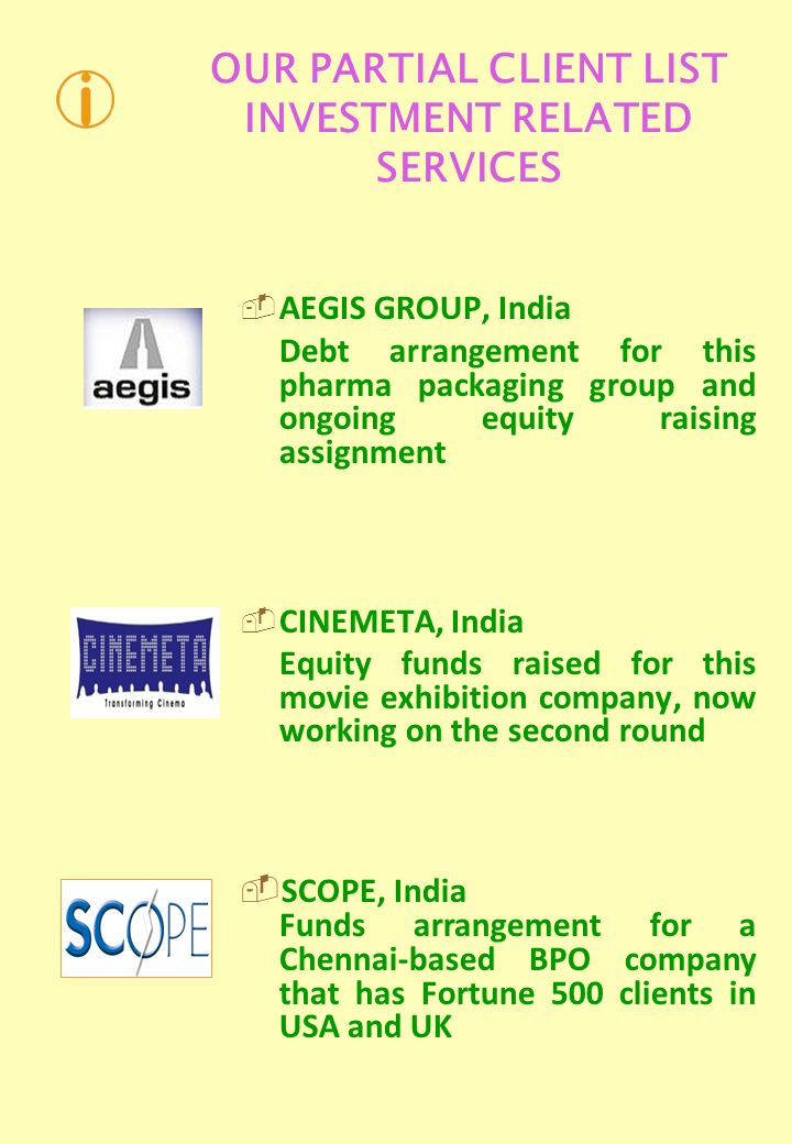 OUR PARTIAL CLIENT LIST INVESTMENT RELATED SERVICES AEGIS GROUP, India Debt arrangement for this pharma packaging group and ongoing equity raising assignment CINEMETA, India Equity funds raised for this movie exhibition company, now working on the second round SCOPE, India Funds arrangement for a Chennai-based BPO company that has Fortune 500 clients in USA and UK