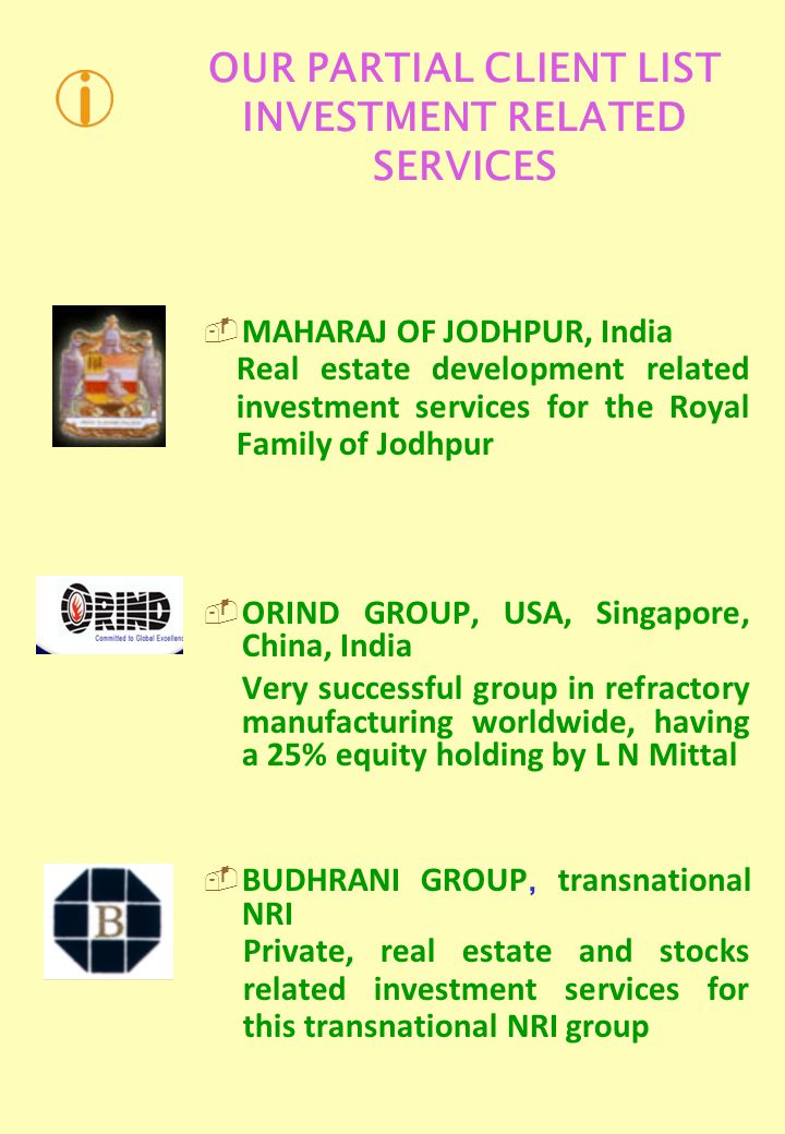 OUR PARTIAL CLIENT LIST INVESTMENT RELATED SERVICES MAHARAJ OF JODHPUR, India Real estate development related investment services for the Royal Family of Jodhpur ORIND GROUP, USA, Singapore, China, India Very successful group in refractory manufacturing worldwide, having a 25% equity holding by L N Mittal BUDHRANI GROUP, transnational NRI Private, real estate and stocks related investment services for this transnational NRI group